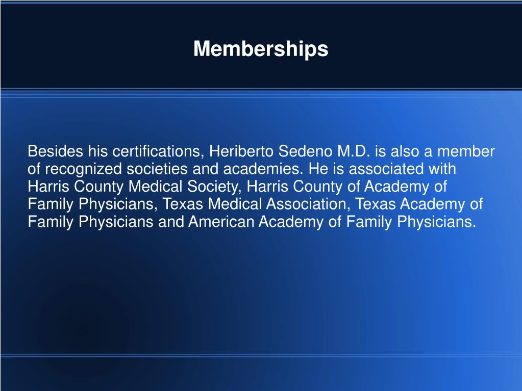 Besides his certifications, Heriberto Sedeno M.D. is also a member of recognized societies and academies. He is associated with Harris County Medical Society, Harris County of Academy of Family Physicians, Texas Medical Association, Texas Academy of Family Physicians and American Academy of Family Physicians.