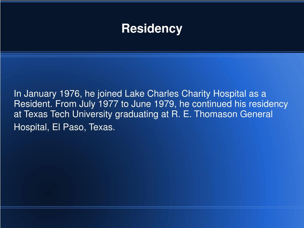 In January 1976, he joined Lake Charles Charity Hospital as a Resident. From July 1977 to June 1979, he continued his residency at Texas Tech University graduating at R. E. Thomason General Hospital, El Paso, Texas.