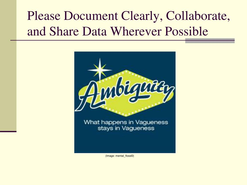 Please Document Clearly, Collaborate, and Share Data Wherever Possible