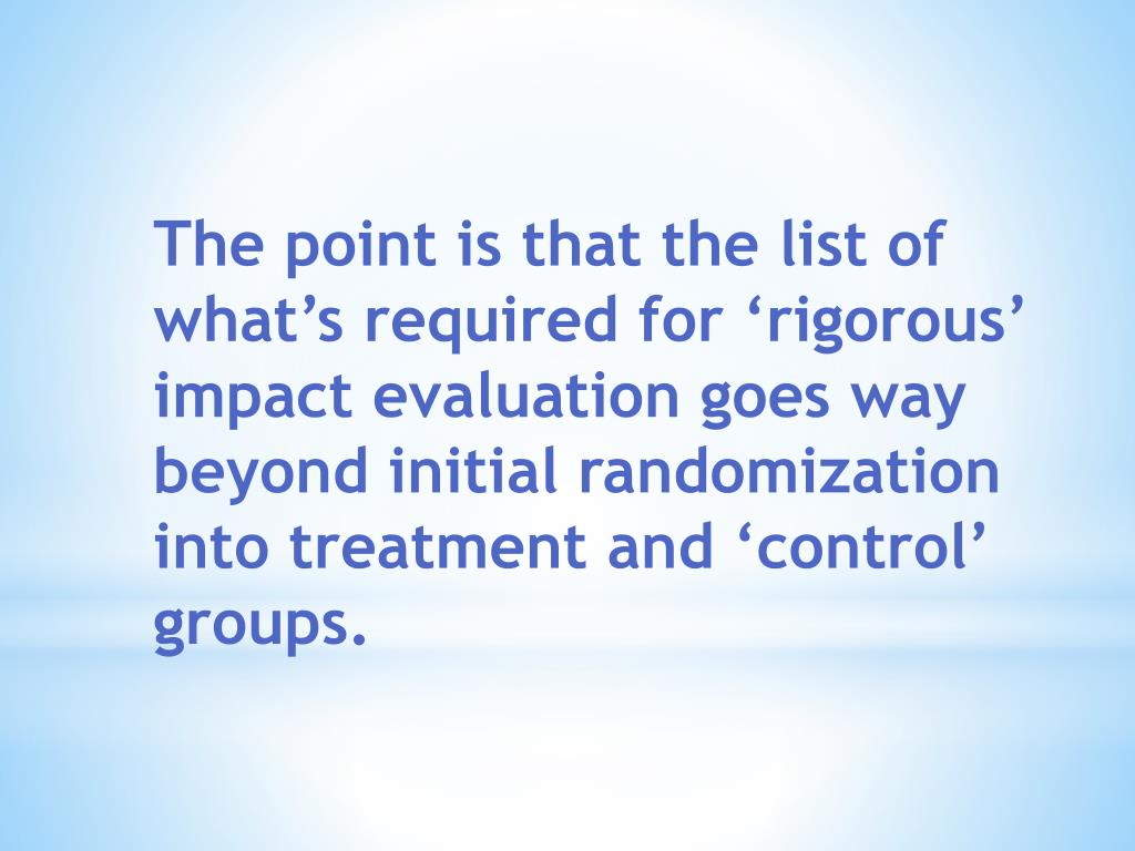 The point is that the list of whats required for rigorous impact evaluation goes way beyond initial randomization into treatment and control groups.
