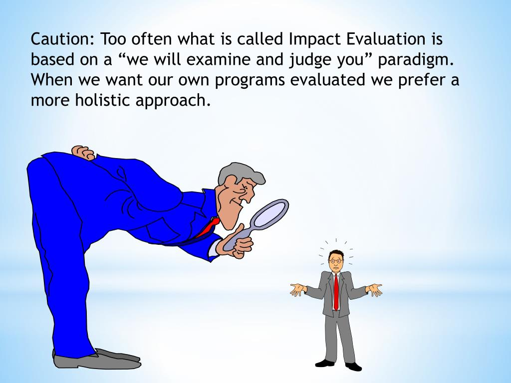"Caution: Too often what is called Impact Evaluation is based on a ""we will examine and judge you"" paradigm.  When we want our own programs evaluated we prefer a more holistic approach."