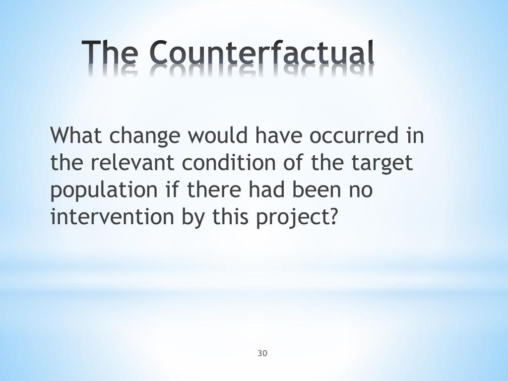 What change would have occurred in the relevant condition of the target population if there had been no intervention by this project?