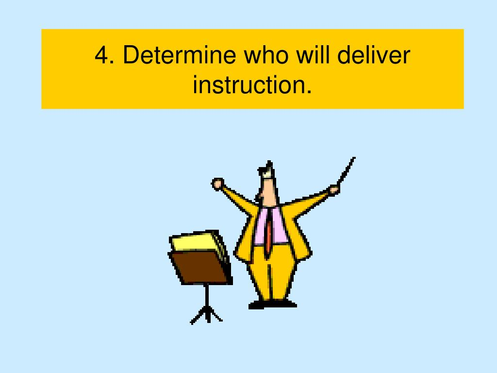 4. Determine who will deliver instruction.