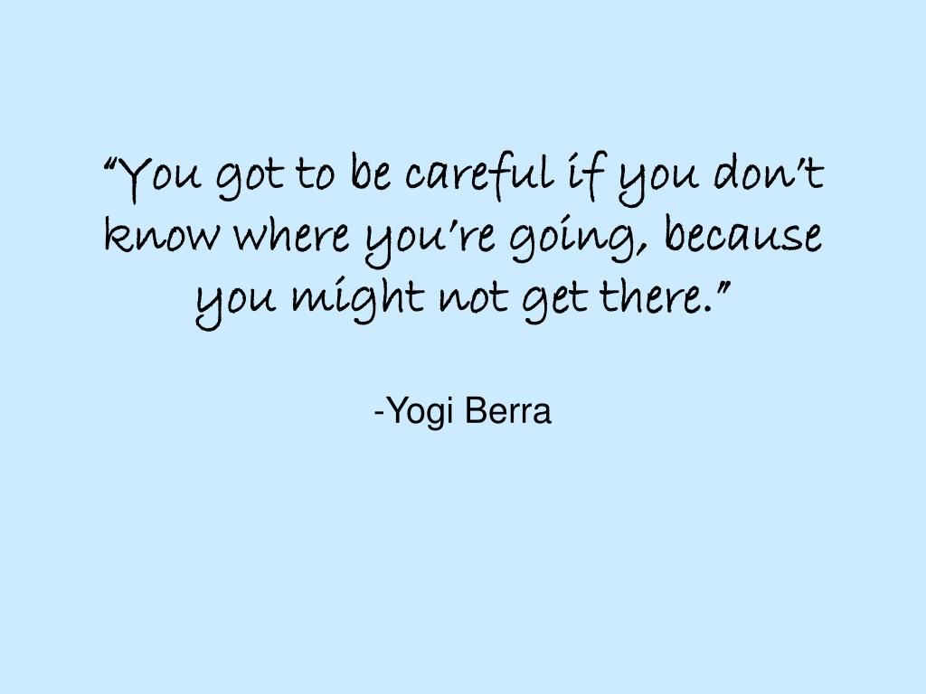 """You got to be careful if you don't know where you're going, because you might not get there."""