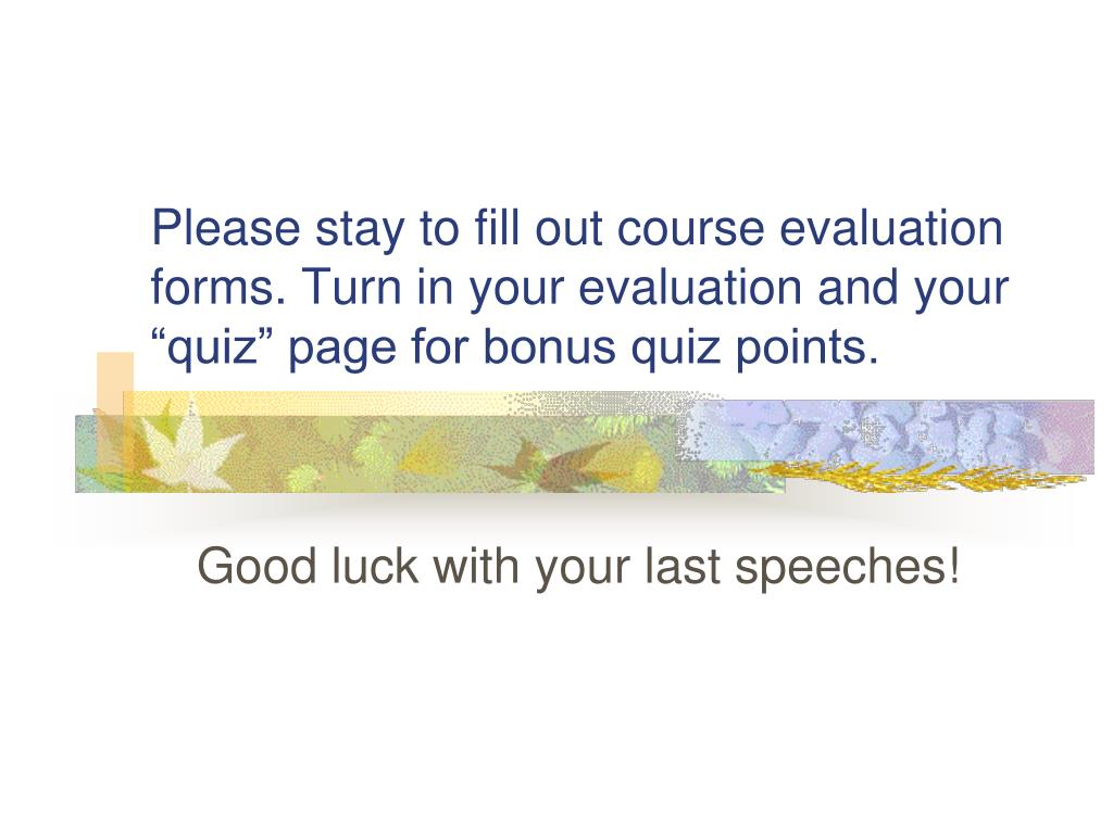 """Please stay to fill out course evaluation forms. Turn in your evaluation and your """"quiz"""" page for bonus quiz points."""
