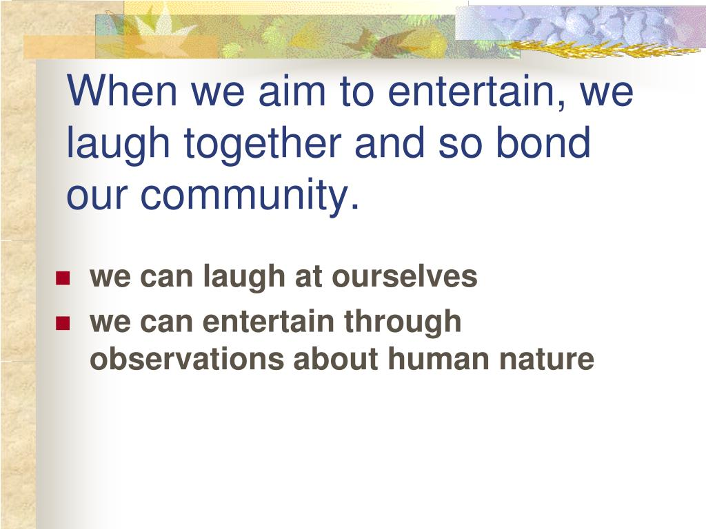 When we aim to entertain, we laugh together and so bond our community.