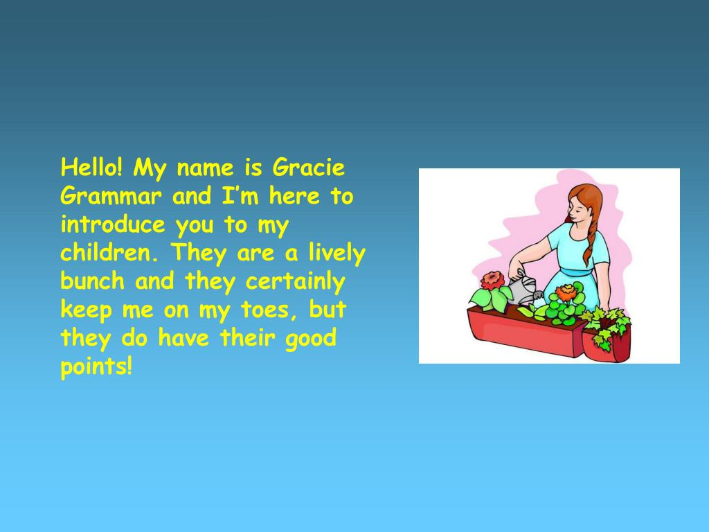 Hello! My name is Gracie Grammar and I'm here to introduce you to my children. They are a lively bunch and they certainly keep me on my toes, but they do have their good points!