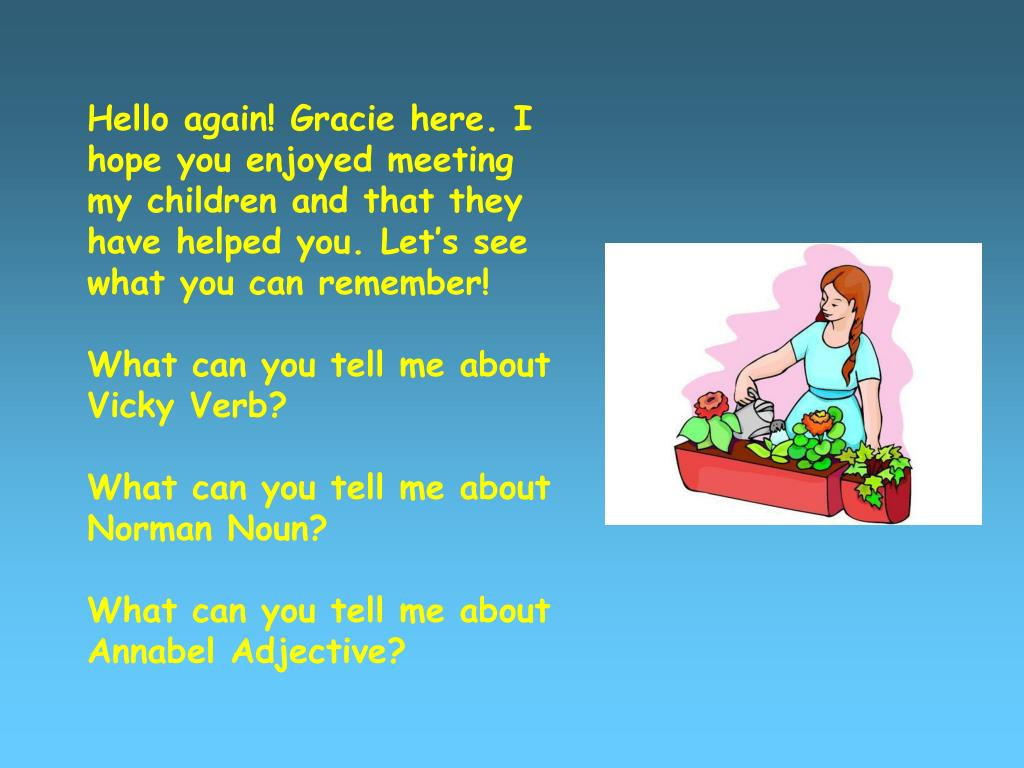 Hello again! Gracie here. I hope you enjoyed meeting my children and that they have helped you. Let's see what you can remember!