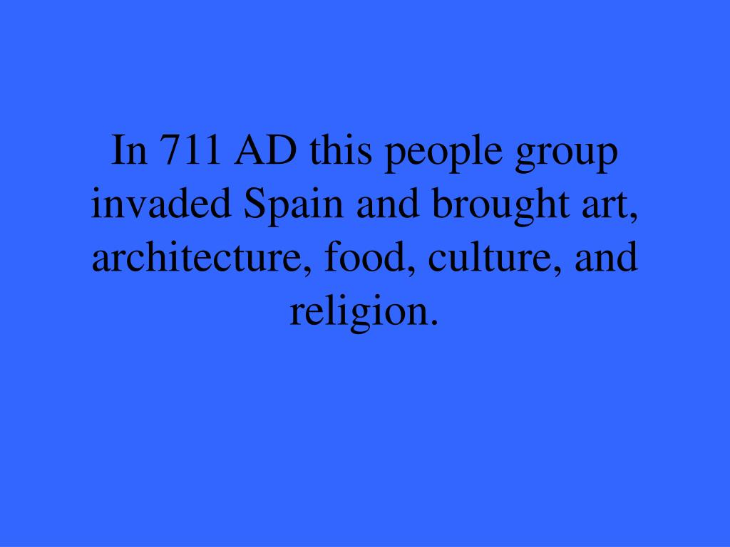 In 711 AD this people group invaded Spain and brought art, architecture, food, culture, and religion.