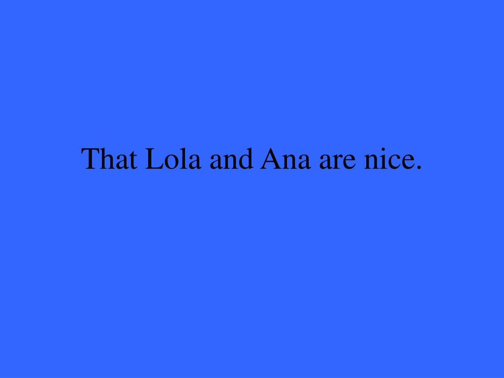 That Lola and Ana are nice.