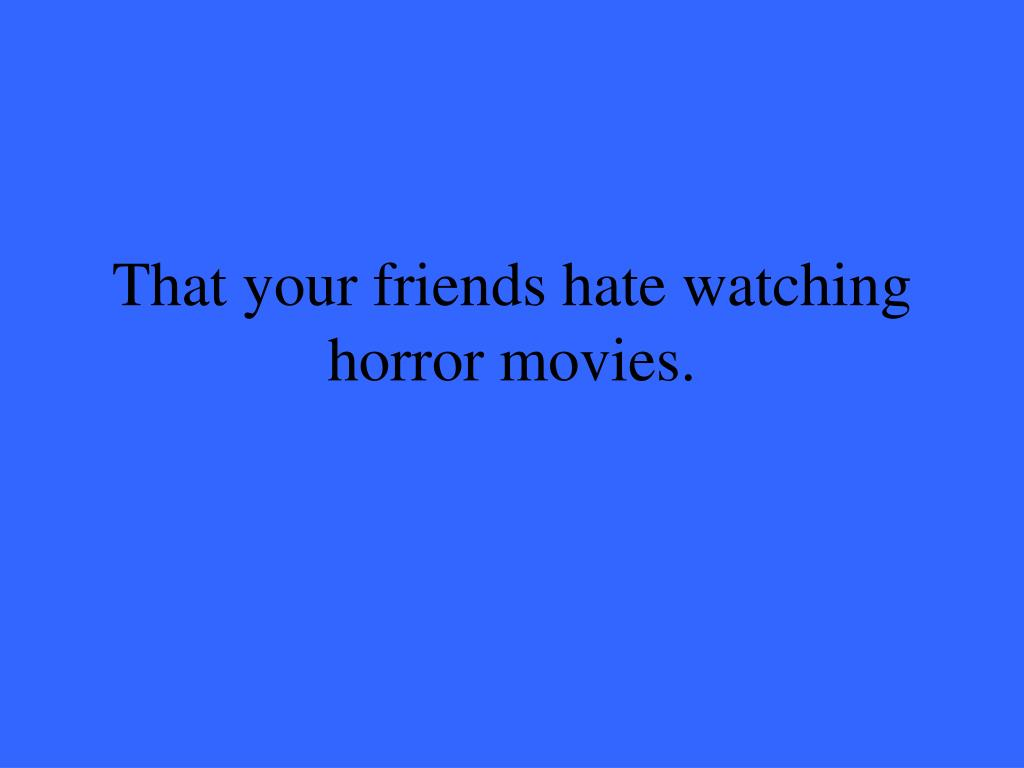 That your friends hate watching horror movies.