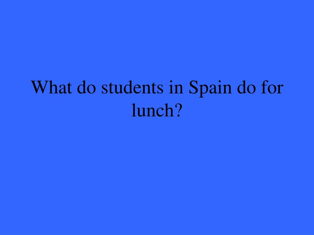 What do students in Spain do for lunch?
