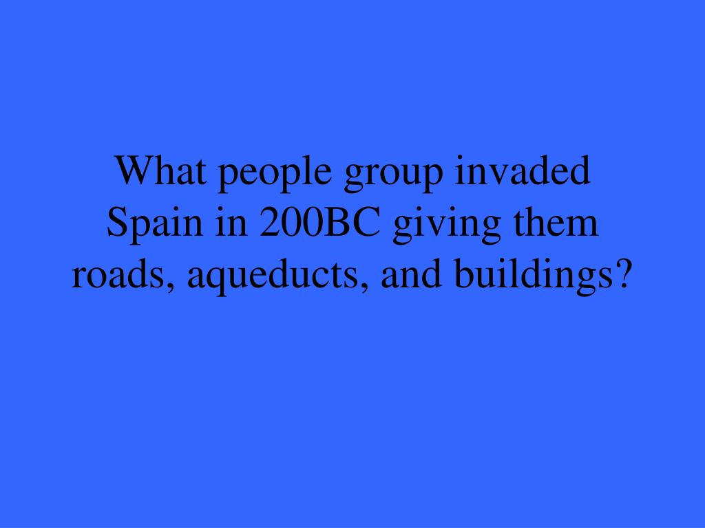 What people group invaded Spain in 200BC giving them roads, aqueducts, and buildings?