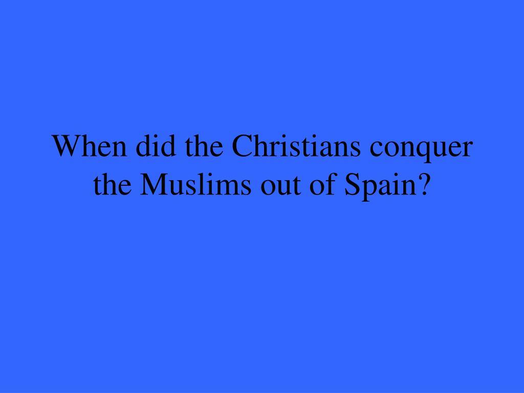 When did the Christians conquer the Muslims out of Spain?