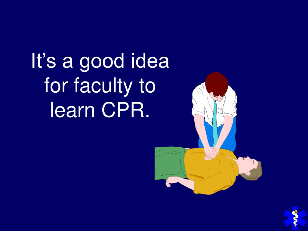 It's a good idea for faculty to learn CPR.