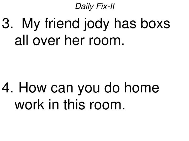 Daily fix it 3 my friend jody has boxs all over her room how can you do home work in this room