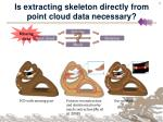 is extracting skeleton directly from point cloud data necessary