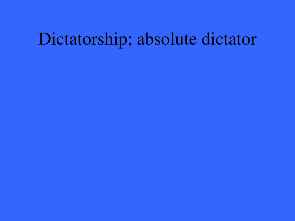 Dictatorship; absolute dictator