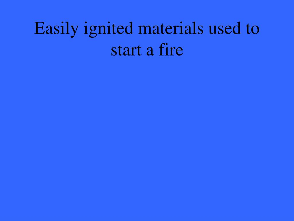 Easily ignited materials used to start a fire