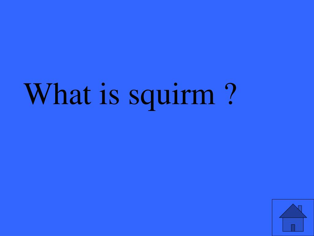 What is squirm ?