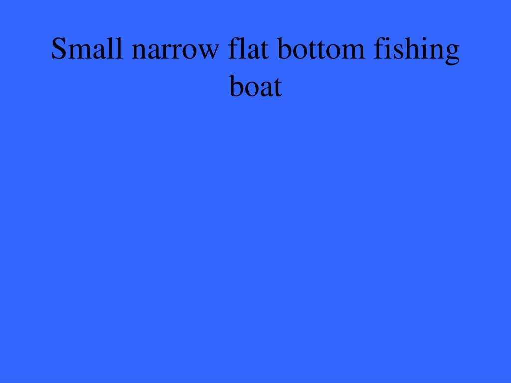 Small narrow flat bottom fishing boat