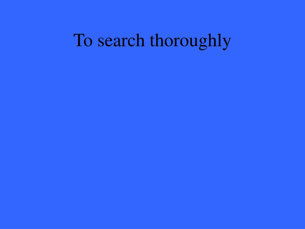 To search thoroughly