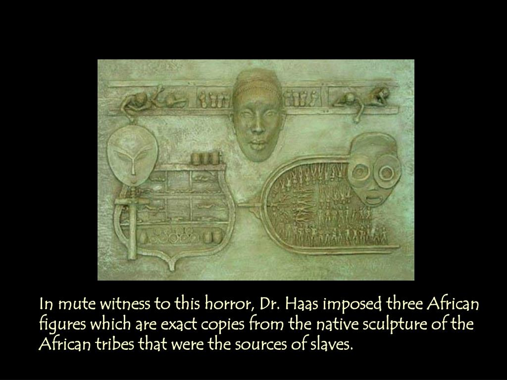 In mute witness to this horror, Dr. Haas imposed three African figures which are exact copies from the native sculpture of the African tribes that were the sources of slaves.