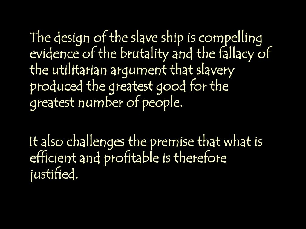 The design of the slave ship is compelling evidence of the brutality and the fallacy of the utilitarian argument that slavery produced the greatest good for the greatest number of people.