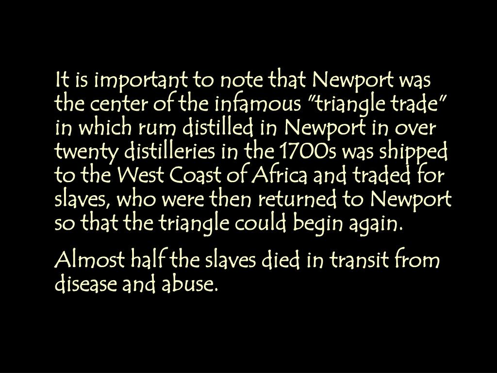 """It is important to note that Newport was the center of the infamous """"triangle trade"""" in which rum distilled in Newport in over twenty distilleries in the 1700s was shipped to the West Coast of Africa and traded for slaves, who were then returned to Newport so that the triangle could begin again."""