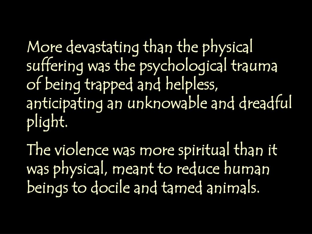 More devastating than the physical suffering was the psychological trauma of being trapped and helpless, anticipating an unknowable and dreadful plight.
