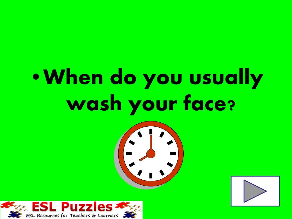 When do you usually wash your face?
