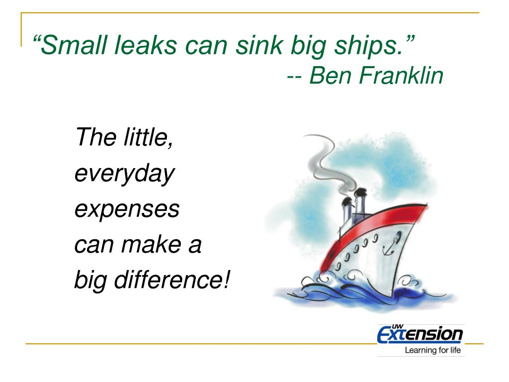 """Small leaks can sink big ships."""