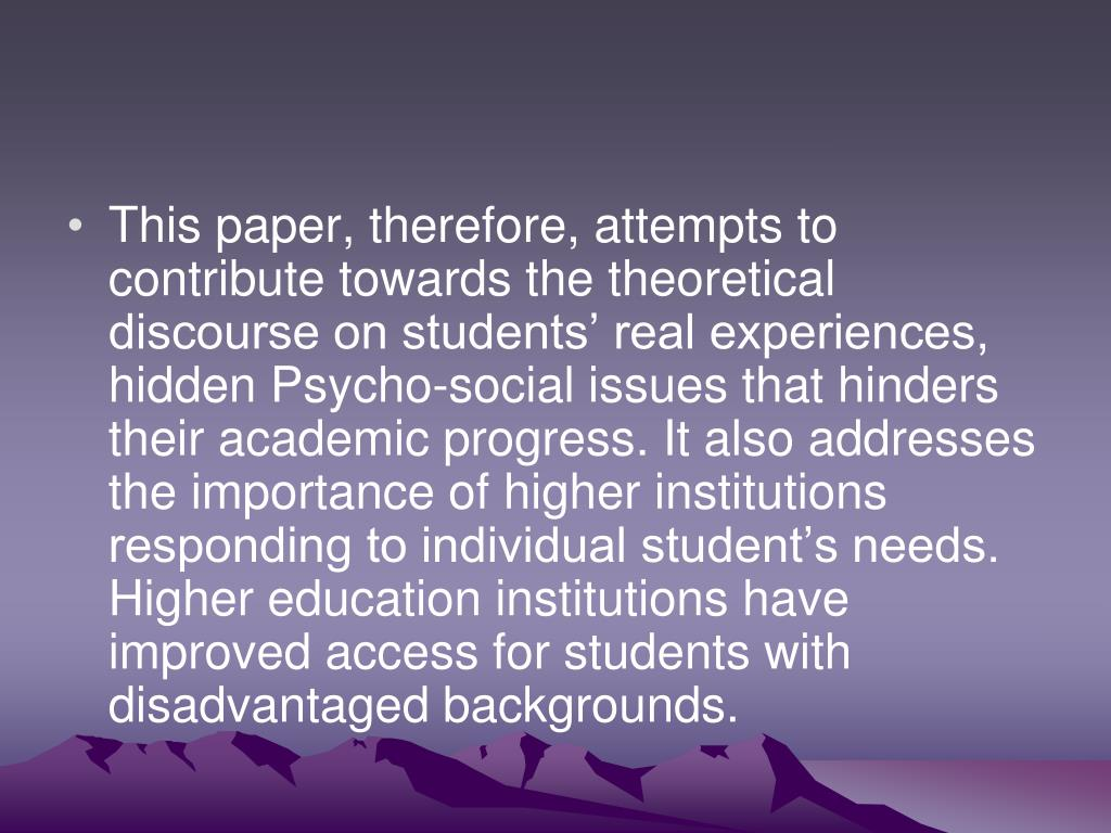 This paper, therefore, attempts to contribute towards the theoretical discourse on students' real experiences, hidden Psycho-social issues that hinders their academic progress. It also addresses the importance of higher institutions responding to individual student's needs. Higher education institutions have improved access for students with disadvantaged backgrounds.