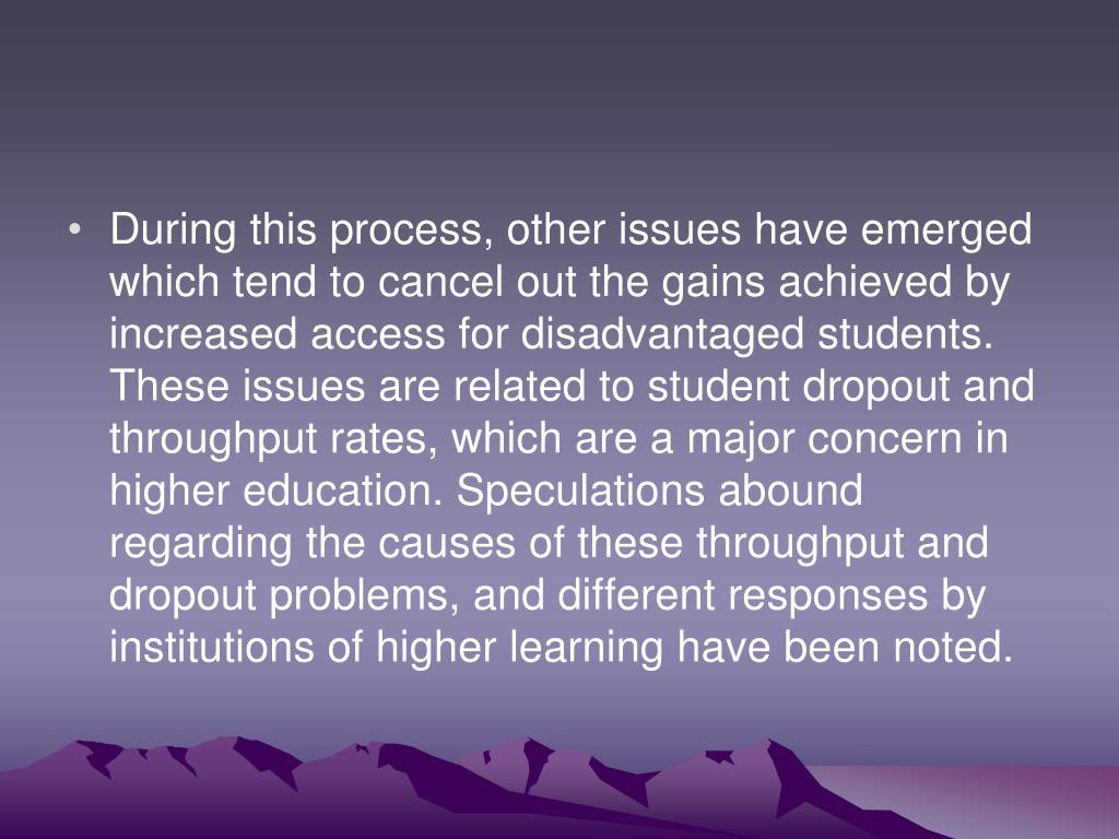 During this process, other issues have emerged which tend to cancel out the gains achieved by increased access for disadvantaged students.  These issues are related to student dropout and throughput rates, which are a major concern in higher education. Speculations abound regarding the causes of these throughput and dropout problems, and different responses by institutions of higher learning have been noted.