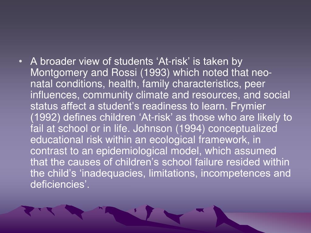 A broader view of students 'At-risk' is taken by Montgomery and Rossi (1993) which noted that neo-natal conditions, health, family characteristics, peer influences, community climate and resources, and social status affect a student's readiness to learn. Frymier (1992) defines children 'At-risk' as those who are likely to fail at school or in life. Johnson (1994) conceptualized educational risk within an ecological framework, in contrast to an epidemiological model, which assumed that the causes of children's school failure resided within the child's 'inadequacies, limitations, incompetences and deficiencies'.