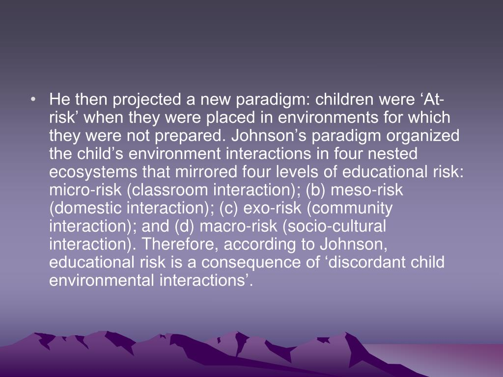 He then projected a new paradigm: children were 'At-risk' when they were placed in environments for which they were not prepared. Johnson's paradigm organized the child's environment interactions in four nested ecosystems that mirrored four levels of educational risk: micro-risk (classroom interaction); (b) meso-risk (domestic interaction); (c) exo-risk (community interaction); and (d) macro-risk (socio-cultural interaction). Therefore, according to Johnson, educational risk is a consequence of 'discordant child environmental interactions'.