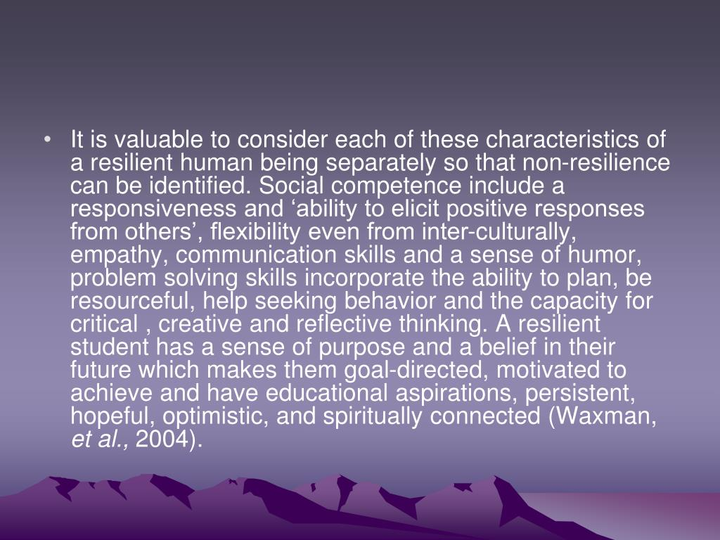 It is valuable to consider each of these characteristics of a resilient human being separately so that non-resilience can be identified. Social competence include a responsiveness and 'ability to elicit positive responses from others', flexibility even from inter-culturally, empathy, communication skills and a sense of humor, problem solving skills incorporate the ability to plan, be resourceful, help seeking behavior and the capacity for critical , creative and reflective thinking. A resilient student has a sense of purpose and a belief in their future which makes them goal-directed, motivated to achieve and have educational aspirations, persistent, hopeful, optimistic, and spiritually connected (Waxman,