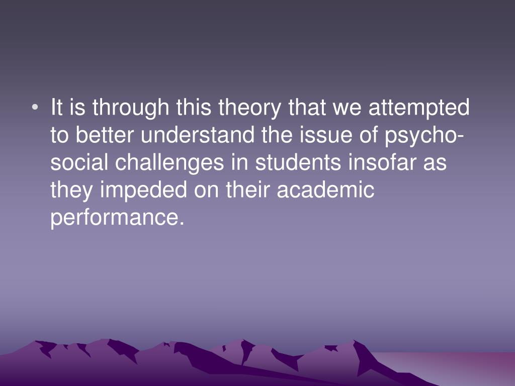 It is through this theory that we attempted to better understand the issue of psycho-social challenges in students insofar as they impeded on their academic performance.