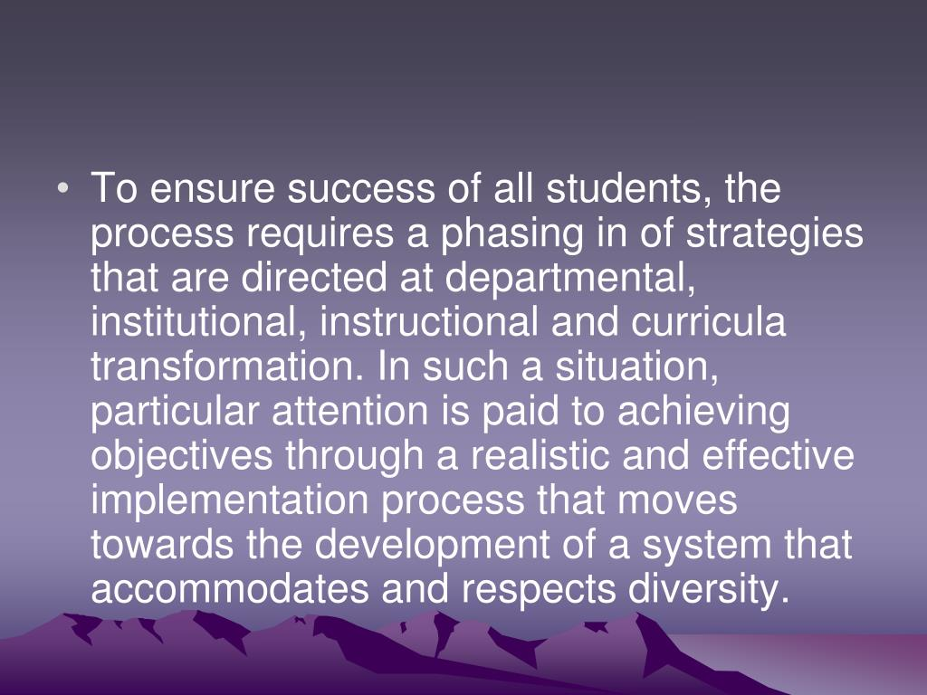 To ensure success of all students, the process requires a phasing in of strategies that are directed at departmental, institutional, instructional and curricula transformation. In such a situation, particular attention is paid to achieving objectives through a realistic and effective implementation process that moves towards the development of a system that accommodates and respects diversity.