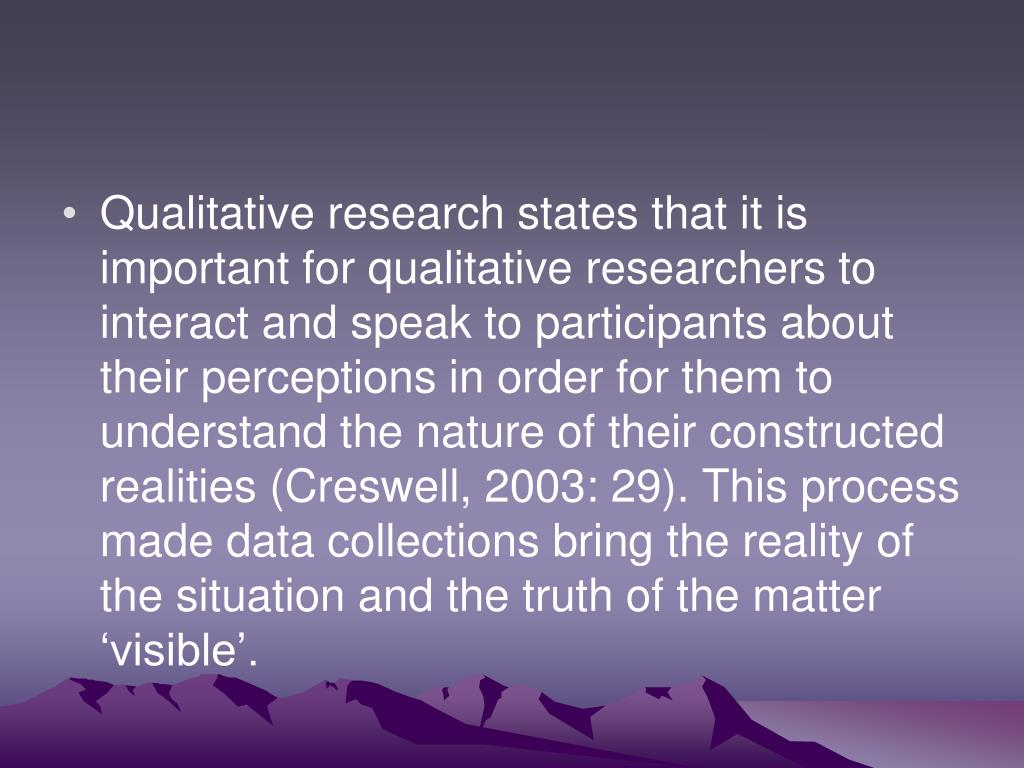 Qualitative research states that it is important for qualitative researchers to interact and speak to participants about their perceptions in order for them to understand the nature of their constructed realities (Creswell, 2003: 29). This process made data collections bring the reality of the situation and the truth of the matter 'visible'.