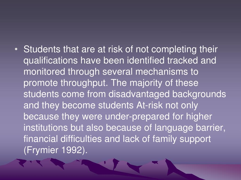 Students that are at risk of not completing their qualifications have been identified tracked and monitored through several mechanisms to promote throughput. The majority of these students come from disadvantaged backgrounds and they become students At-risk not only because they were under-prepared for higher institutions but also because of language barrier, financial difficulties and lack of family support (Frymier 1992).