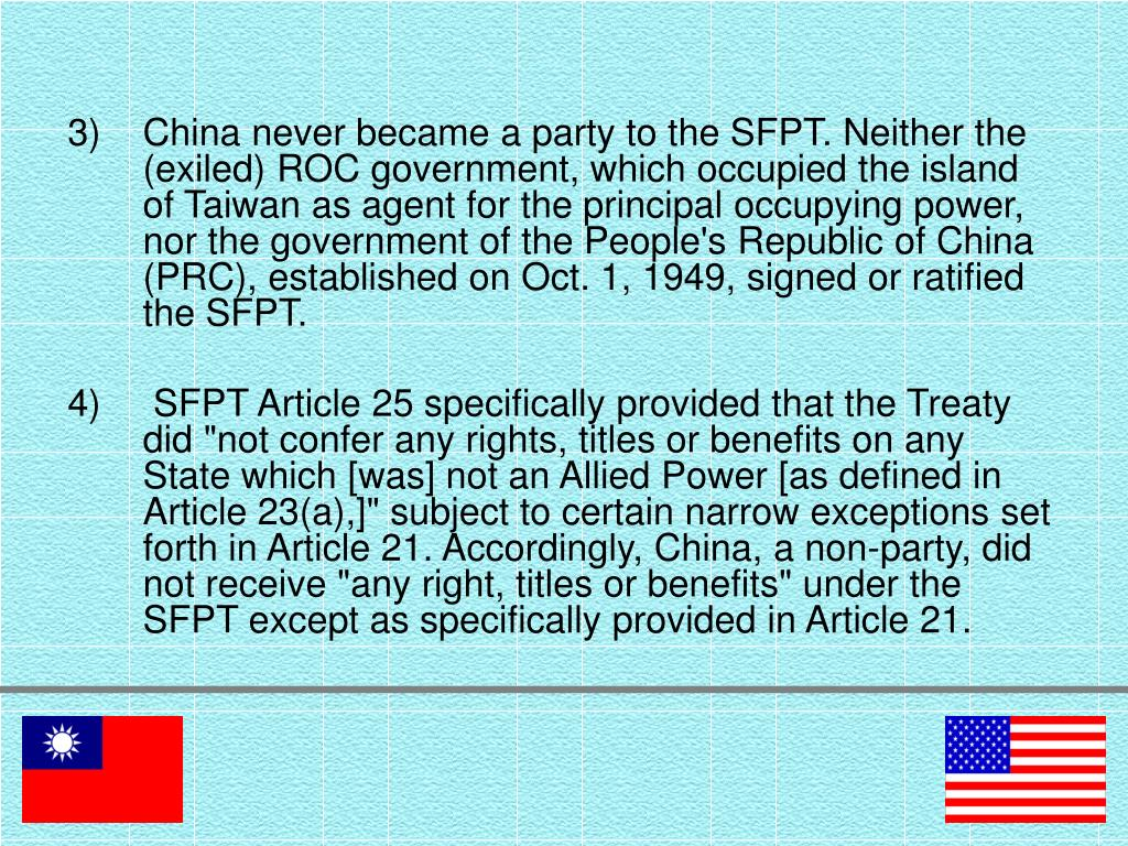 China never became a party to the SFPT. Neither the (exiled) ROC government, which occupied the island of Taiwan as agent for the principal occupying power, nor the government of the People's Republic of China (PRC), established on Oct. 1, 1949, signed or ratified the SFPT.