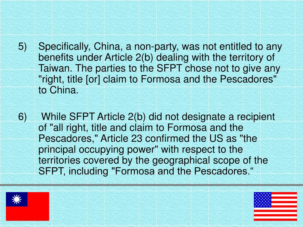 "Specifically, China, a non-party, was not entitled to any benefits under Article 2(b) dealing with the territory of Taiwan. The parties to the SFPT chose not to give any ""right, title [or] claim to Formosa and the Pescadores"" to China."