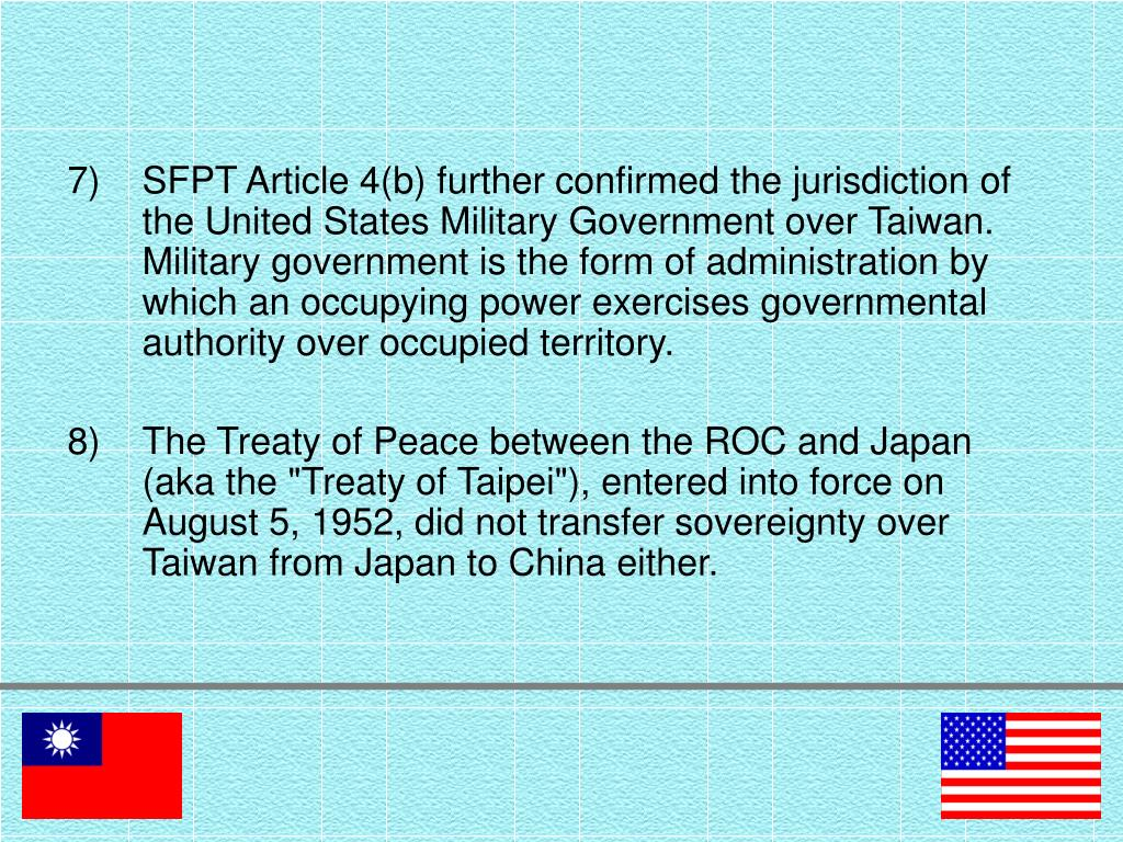 SFPT Article 4(b) further confirmed the jurisdiction of the United States Military Government over Taiwan. Military government is the form of administration by which an occupying power exercises governmental authority over occupied territory.