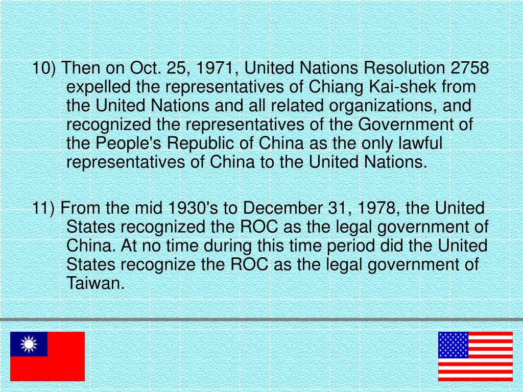 10) Then on Oct. 25, 1971, United Nations Resolution 2758 expelled the representatives of Chiang Kai-shek from the United Nations and all related organizations, and recognized the representatives of the Government of the People's Republic of China as the only lawful representatives of China to the United Nations.