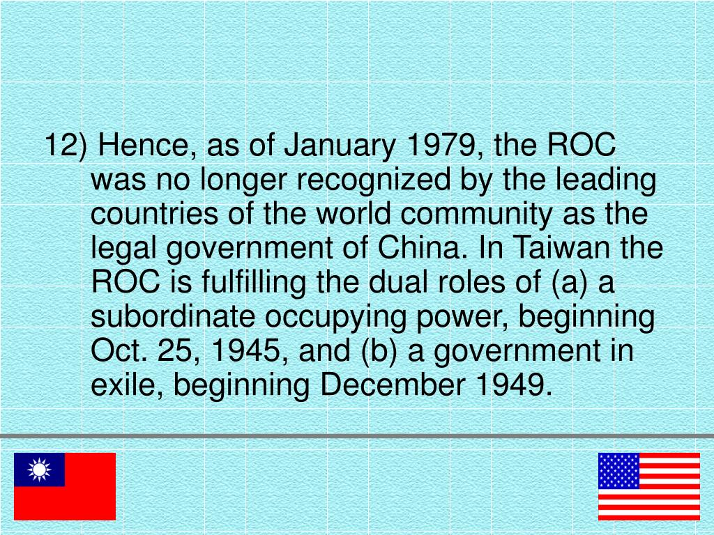 12) Hence, as of January 1979, the ROC was no longer recognized by the leading countries of the world community as the legal government of China. In Taiwan the ROC is fulfilling the dual roles of (a) a subordinate occupying power, beginning Oct. 25, 1945, and (b) a government in exile, beginning December 1949.