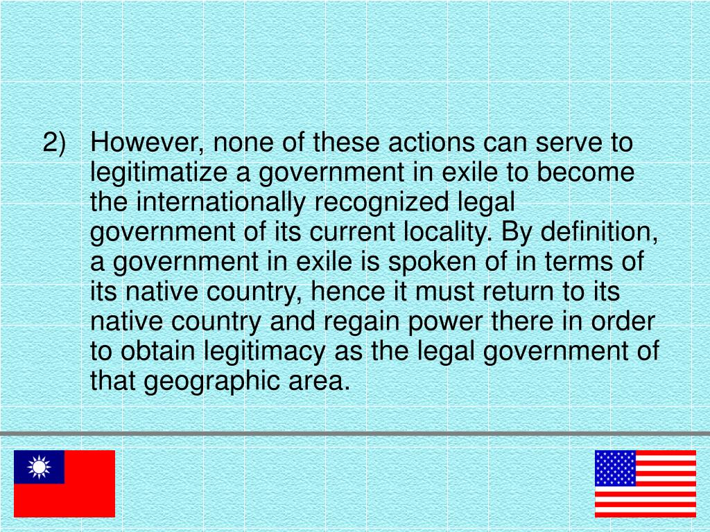 However, none of these actions can serve to legitimatize a government in exile to become the internationally recognized legal government of its current locality. By definition, a government in exile is spoken of in terms of its native country, hence it must return to its native country and regain power there in order to obtain legitimacy as the legal government of that geographic area.