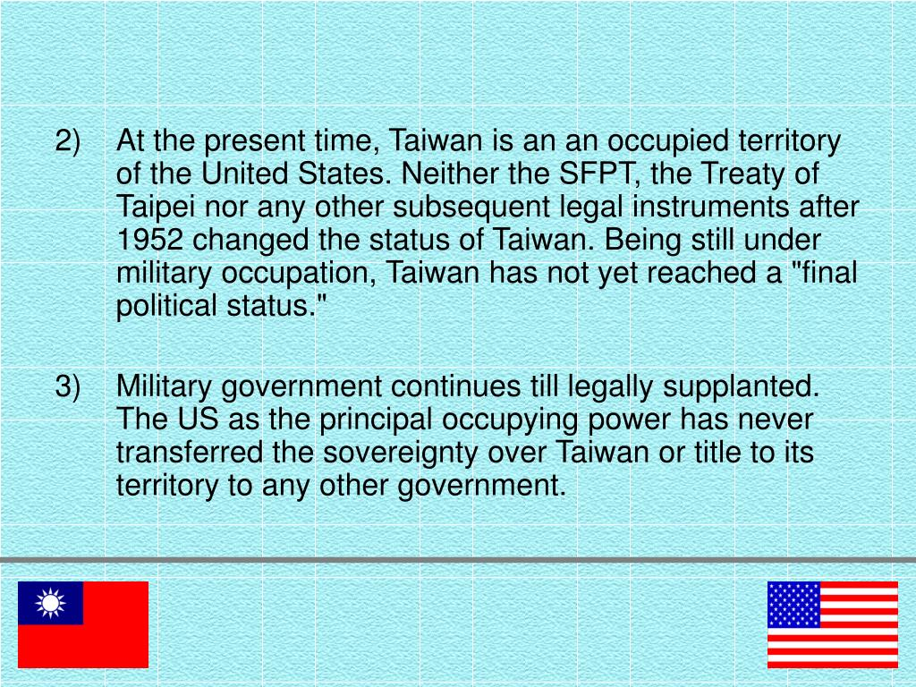 "At the present time, Taiwan is an an occupied territory of the United States. Neither the SFPT, the Treaty of Taipei nor any other subsequent legal instruments after 1952 changed the status of Taiwan. Being still under military occupation, Taiwan has not yet reached a ""final political status."""