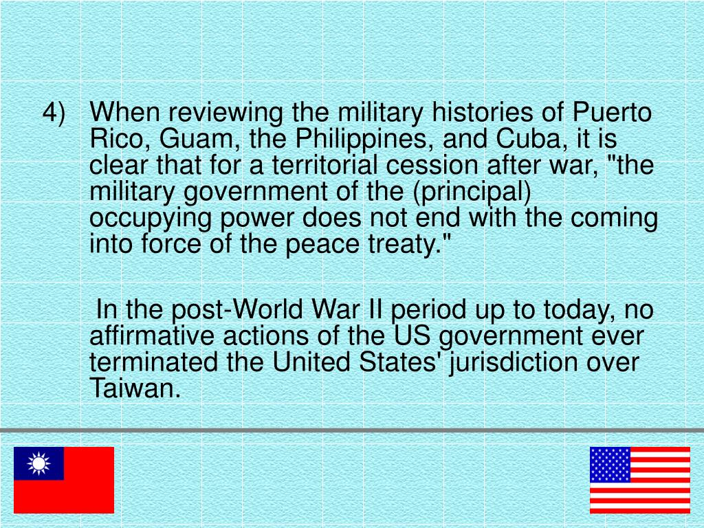 "When reviewing the military histories of Puerto Rico, Guam, the Philippines, and Cuba, it is clear that for a territorial cession after war, ""the military government of the (principal) occupying power does not end with the coming into force of the peace treaty."""