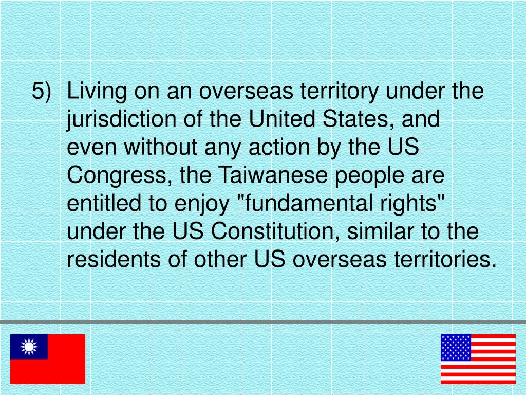 "Living on an overseas territory under the jurisdiction of the United States, and even without any action by the US Congress, the Taiwanese people are entitled to enjoy ""fundamental rights"" under the US Constitution, similar to the residents of other US overseas territories."